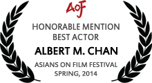 Honorable Mention - Best Actor - Albert M. Chan - Asians on Film Festival - Spring, 2014