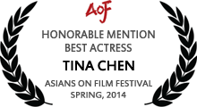 Honorable Mention - Best Actress - Tina Chen - Asians on Film Festival - Spring, 2014